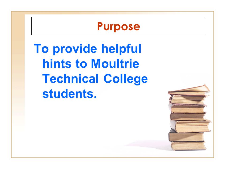 To provide helpful hints to Moultrie Technical College students. Purpose