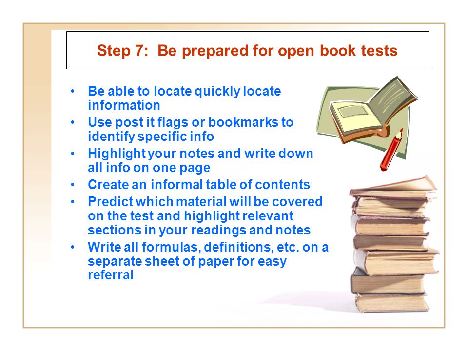 Step 7: Be prepared for open book tests Be able to locate quickly locate information Use post it flags or bookmarks to identify specific info Highlight your notes and write down all info on one page Create an informal table of contents Predict which material will be covered on the test and highlight relevant sections in your readings and notes Write all formulas, definitions, etc.
