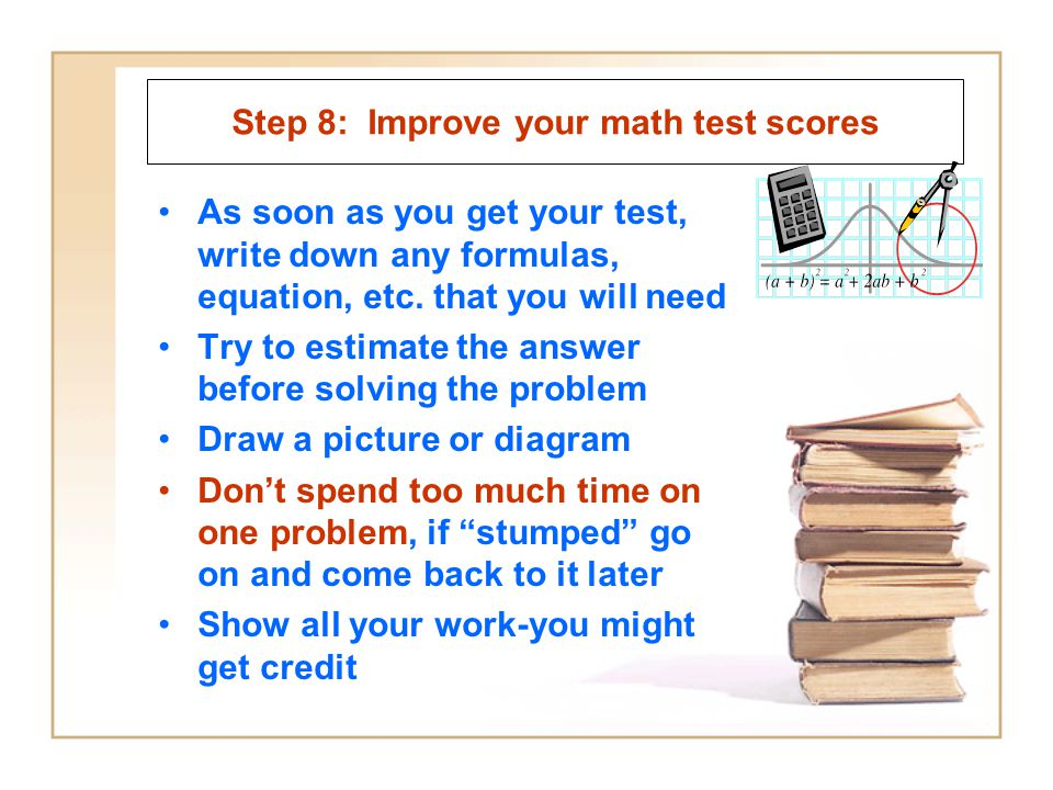 Step 8: Improve your math test scores As soon as you get your test, write down any formulas, equation, etc. that you will need Try to estimate the ans