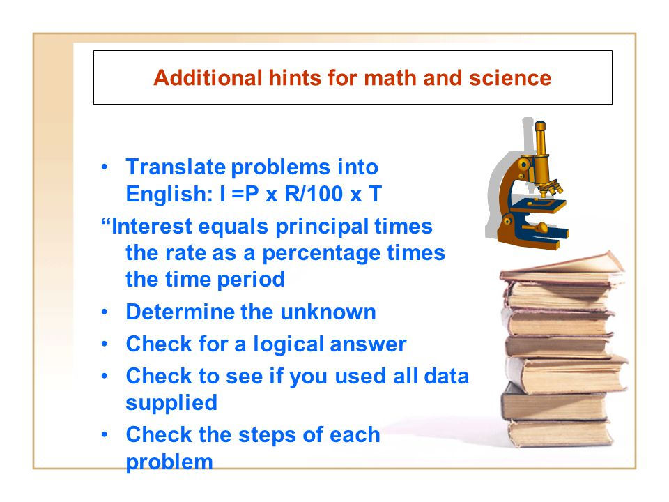 Additional hints for math and science Translate problems into English: I =P x R/100 x T Interest equals principal times the rate as a percentage times the time period Determine the unknown Check for a logical answer Check to see if you used all data supplied Check the steps of each problem