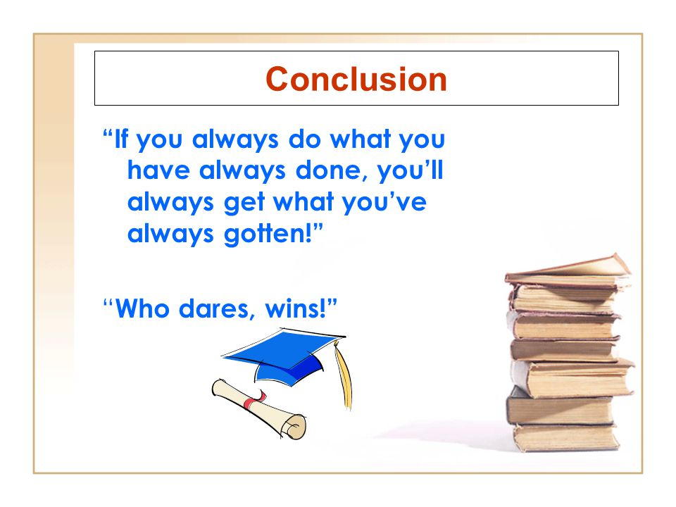 Conclusion If you always do what you have always done, youll always get what youve always gotten.