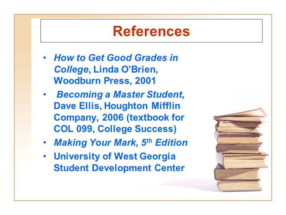 References How to Get Good Grades in College, Linda OBrien, Woodburn Press, 2001 Becoming a Master Student, Dave Ellis, Houghton Mifflin Company, 2006
