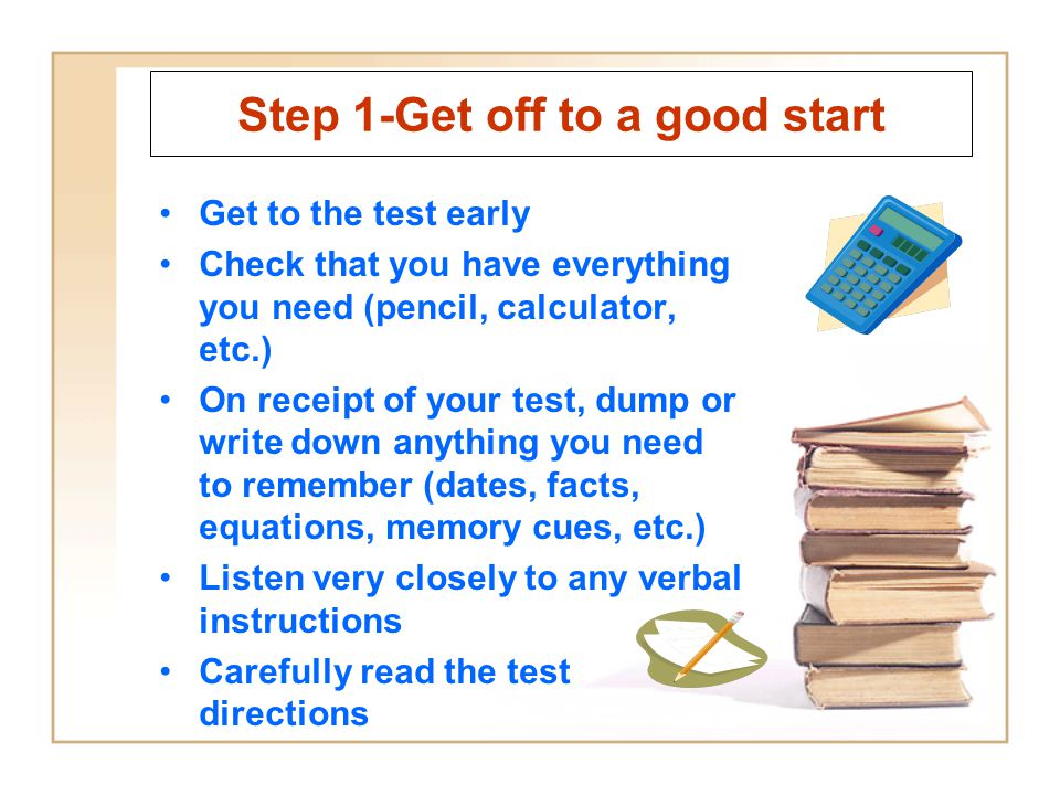 Step 1-Get off to a good start Get to the test early Check that you have everything you need (pencil, calculator, etc.) On receipt of your test, dump