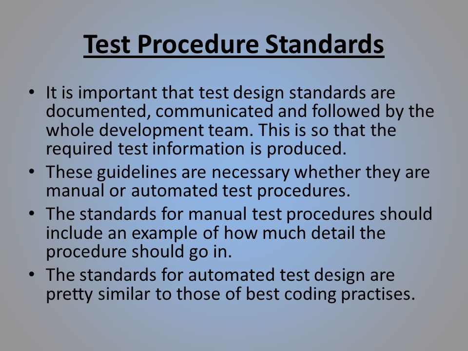 Test Procedure Standards It is important that test design standards are documented, communicated and followed by the whole development team.