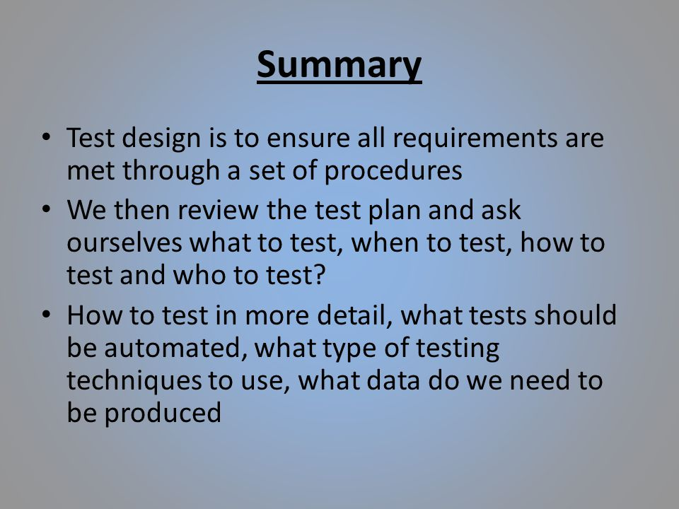 Summary Test design is to ensure all requirements are met through a set of procedures We then review the test plan and ask ourselves what to test, when to test, how to test and who to test.