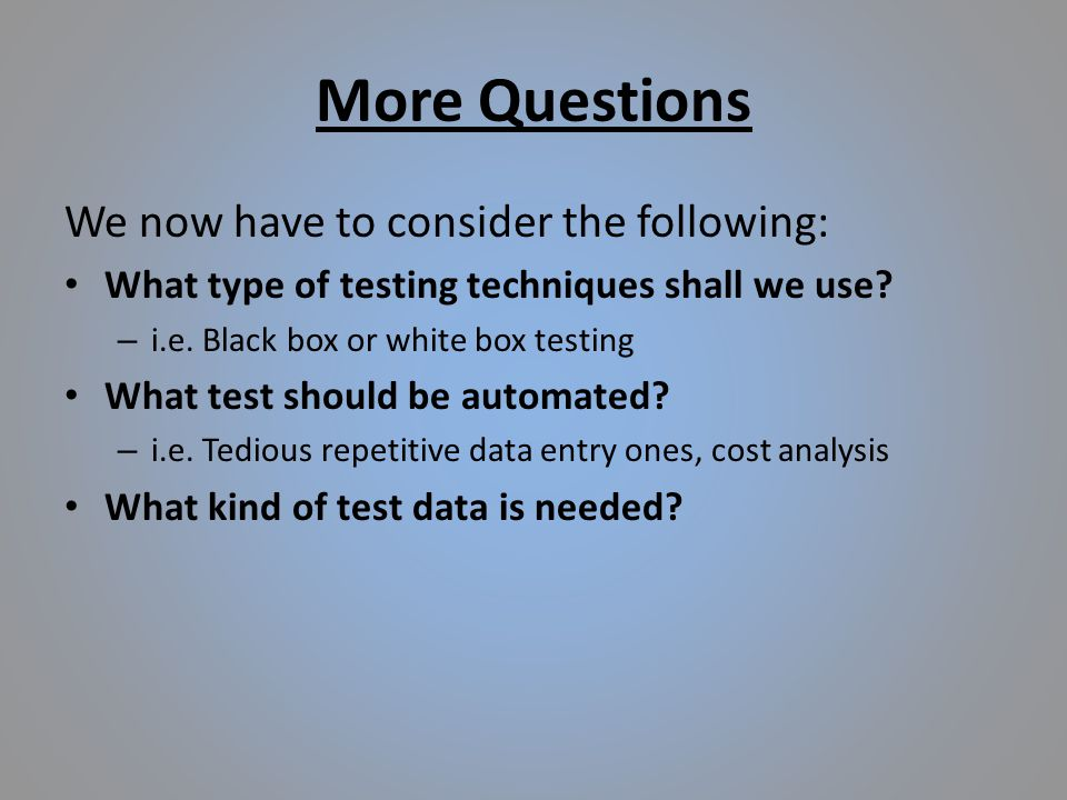 More Questions We now have to consider the following: What type of testing techniques shall we use.