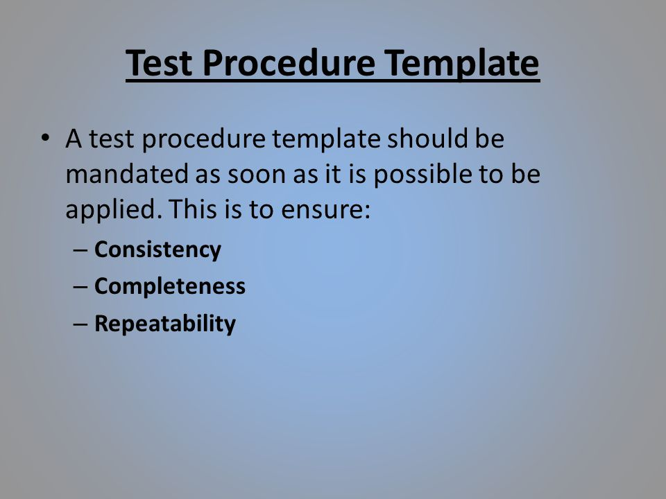 Test Procedure Template A test procedure template should be mandated as soon as it is possible to be applied.