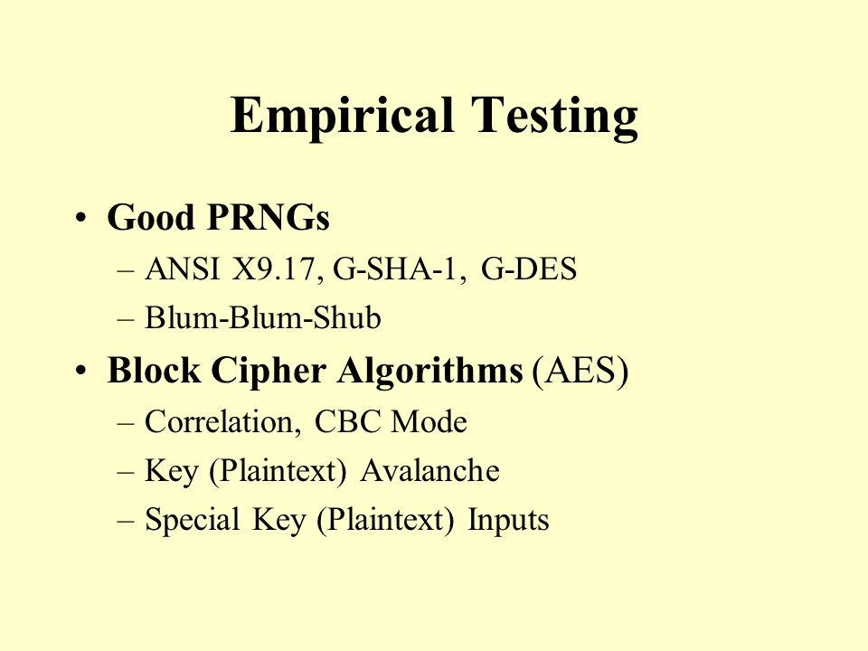 Empirical Testing Good PRNGs –ANSI X9.17, G-SHA-1, G-DES –Blum-Blum-Shub Block Cipher Algorithms (AES) –Correlation, CBC Mode –Key (Plaintext) Avalanche –Special Key (Plaintext) Inputs