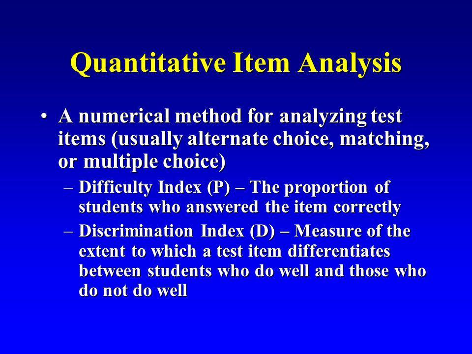 Quantitative Item Analysis A numerical method for analyzing test items (usually alternate choice, matching, or multiple choice)A numerical method for