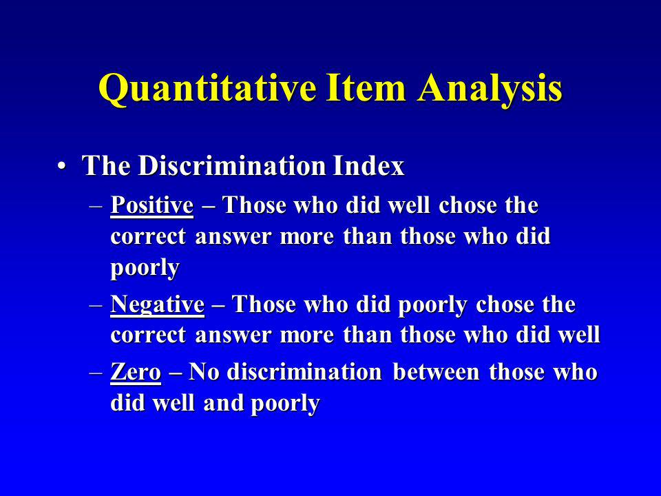 Quantitative Item Analysis The Discrimination IndexThe Discrimination Index –Positive – Those who did well chose the correct answer more than those wh