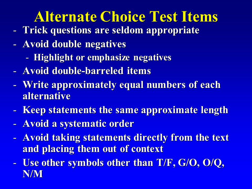 Alternate Choice Test Items -Trick questions are seldom appropriate -Avoid double negatives -Highlight or emphasize negatives -Avoid double-barreled i
