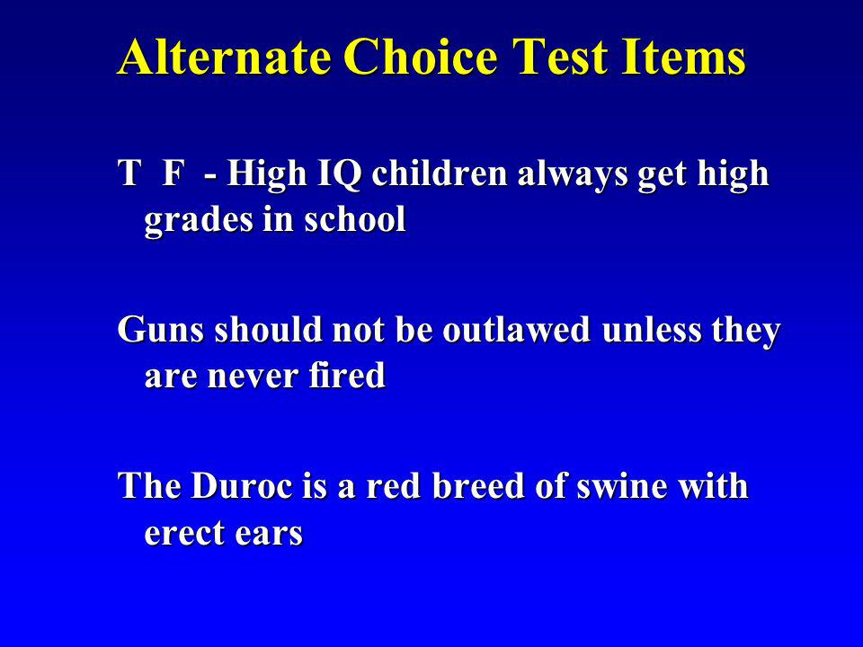 Alternate Choice Test Items T F - High IQ children always get high grades in school Guns should not be outlawed unless they are never fired The Duroc