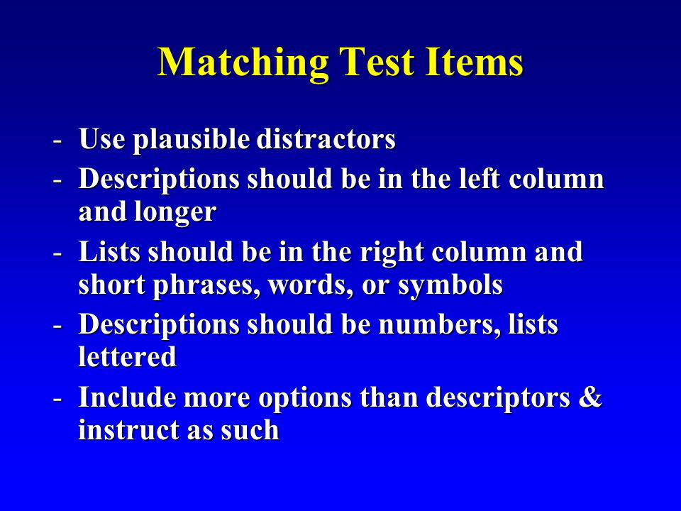 Matching Test Items -Use plausible distractors -Descriptions should be in the left column and longer -Lists should be in the right column and short phrases, words, or symbols -Descriptions should be numbers, lists lettered -Include more options than descriptors & instruct as such