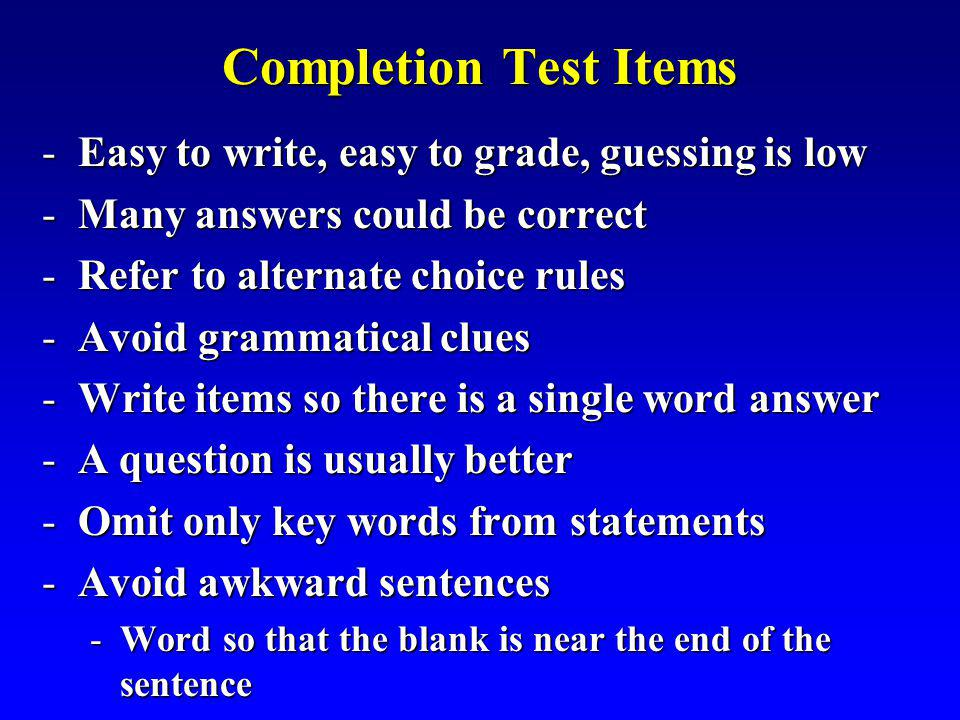 Completion Test Items -Easy to write, easy to grade, guessing is low -Many answers could be correct -Refer to alternate choice rules -Avoid grammatical clues -Write items so there is a single word answer -A question is usually better -Omit only key words from statements -Avoid awkward sentences -Word so that the blank is near the end of the sentence