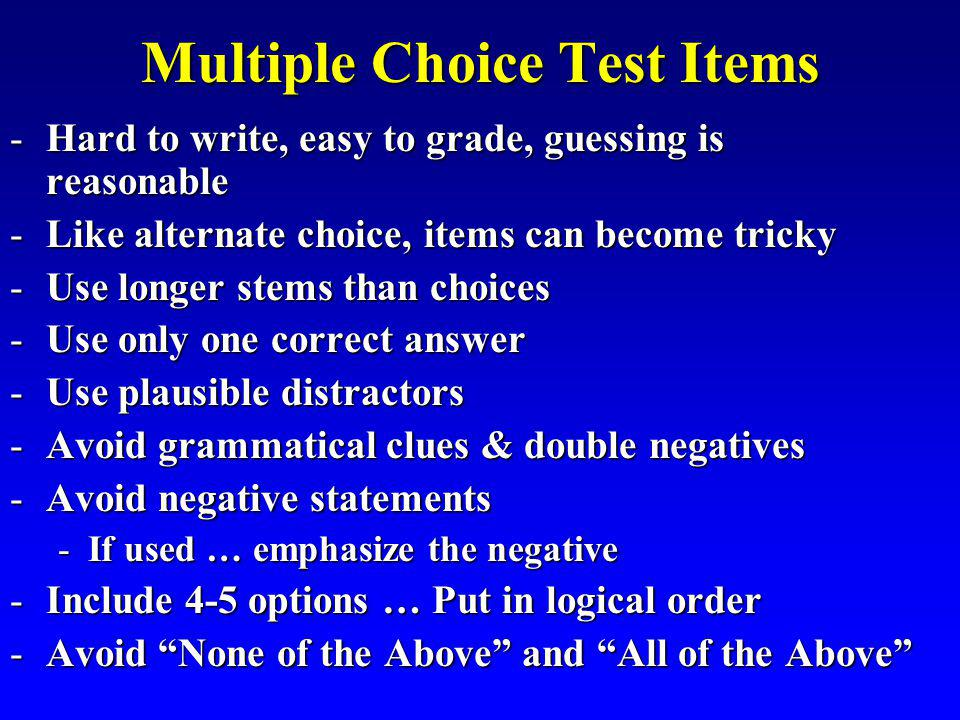 Multiple Choice Test Items -Hard to write, easy to grade, guessing is reasonable -Like alternate choice, items can become tricky -Use longer stems than choices -Use only one correct answer -Use plausible distractors -Avoid grammatical clues & double negatives -Avoid negative statements -If used … emphasize the negative -Include 4-5 options … Put in logical order -Avoid None of the Above and All of the Above