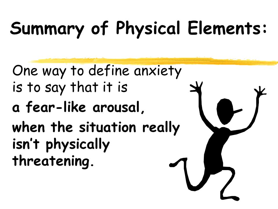 Summary of Physical Elements: One way to define anxiety is to say that it is a fear-like arousal, when the situation really isnt physically threatening.