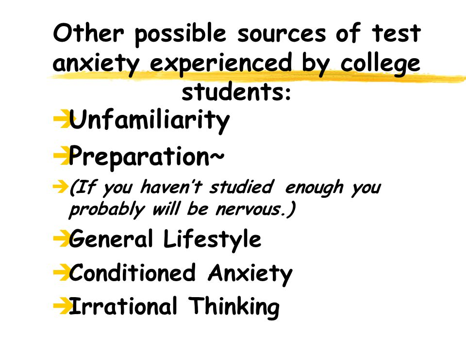 Other possible sources of test anxiety experienced by college students : èUnfamiliarity èPreparation~ è(If you havent studied enough you probably will be nervous.) èGeneral Lifestyle èConditioned Anxiety èIrrational Thinking