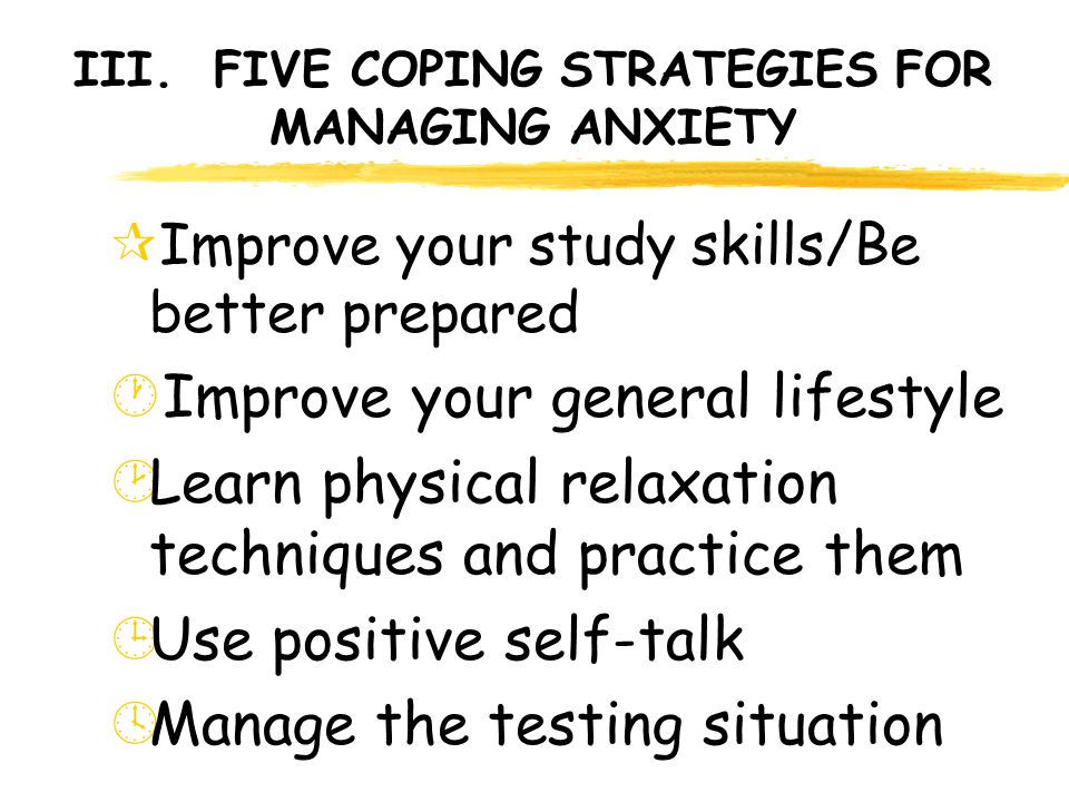 III. FIVE COPING STRATEGIES FOR MANAGING ANXIETY ¶Improve your study skills/Be better prepared ·Improve your general lifestyle ¸Learn physical relaxat