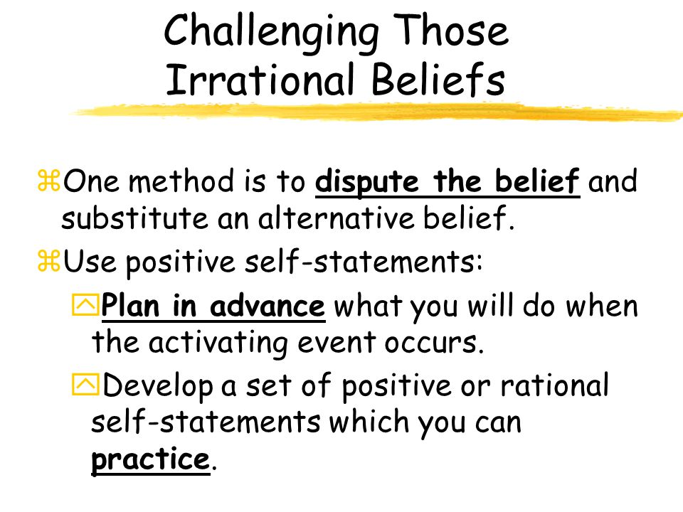 Challenging Those Irrational Beliefs zOne method is to dispute the belief and substitute an alternative belief.