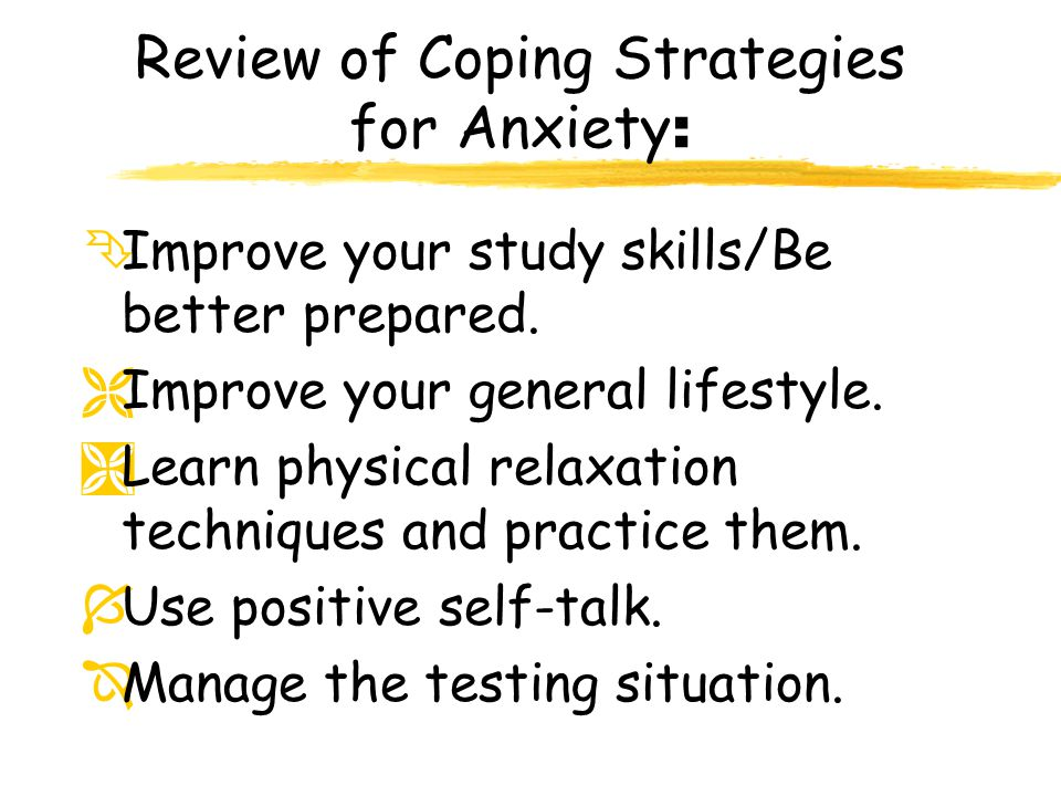 Review of Coping Strategies for Anxiety : ÊImprove your study skills/Be better prepared. ËImprove your general lifestyle. ÌLearn physical relaxation t