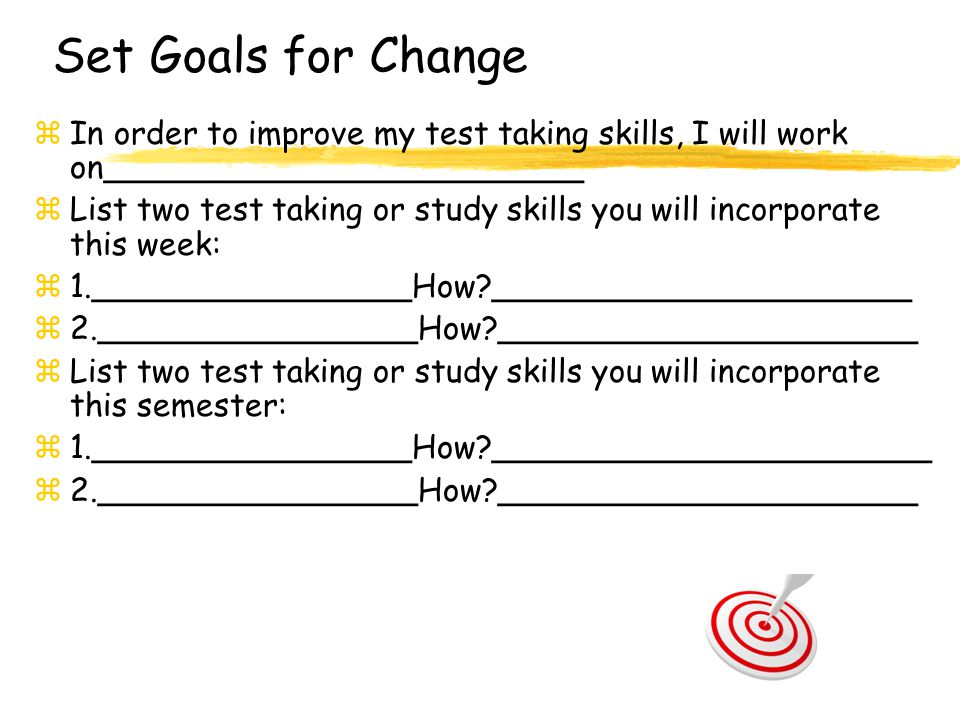 Set Goals for Change zIn order to improve my test taking skills, I will work on________________________ zList two test taking or study skills you will incorporate this week: z1.________________How?_____________________ z2.________________How?_____________________ zList two test taking or study skills you will incorporate this semester: z1.________________How?______________________ z2.________________How?_____________________