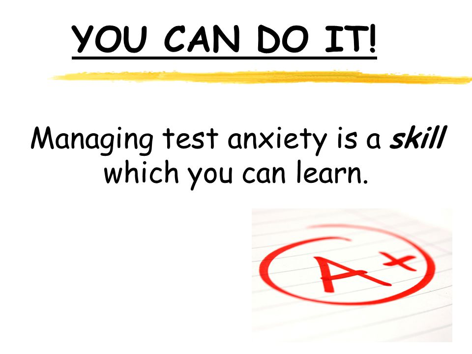 Managing test anxiety is a skill which you can learn. YOU CAN DO IT!