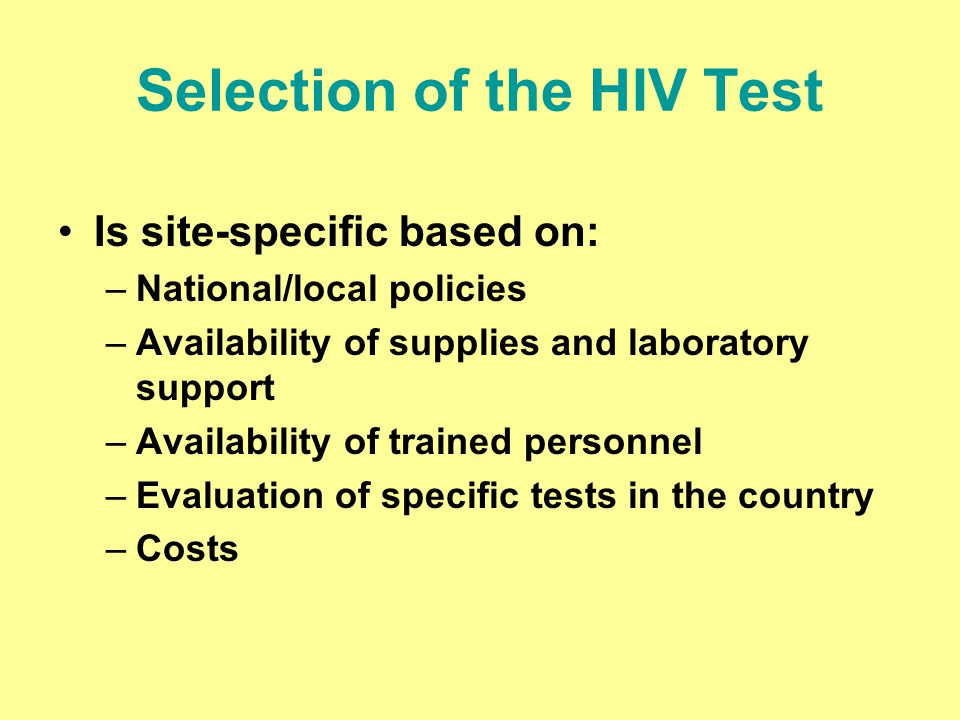 Selection of the HIV Test Is site-specific based on: –National/local policies –Availability of supplies and laboratory support –Availability of traine