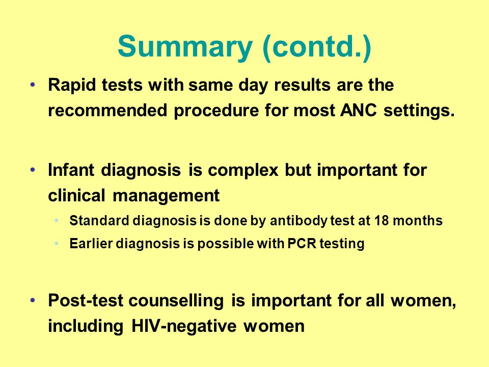 Summary (contd.) Rapid tests with same day results are the recommended procedure for most ANC settings. Infant diagnosis is complex but important for