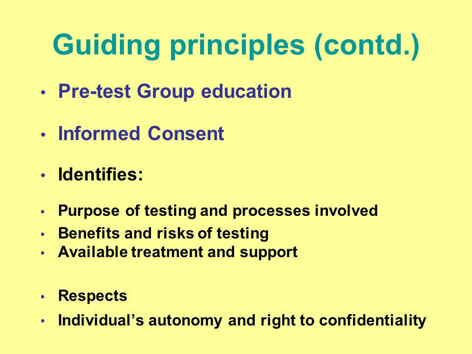 Guiding principles (contd.) Pre-test Group education Informed Consent Identifies: Purpose of testing and processes involved Benefits and risks of test