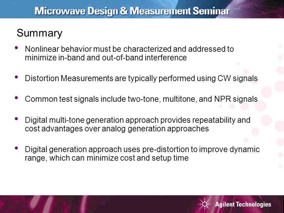 Summary Nonlinear behavior must be characterized and addressed to minimize in-band and out-of-band interference Distortion Measurements are typically performed using CW signals Common test signals include two-tone, multitone, and NPR signals Digital multi-tone generation approach provides repeatability and cost advantages over analog generation approaches Digital generation approach uses pre-distortion to improve dynamic range, which can minimize cost and setup time