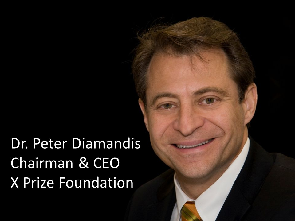 Dr. Peter Diamandis Chairman & CEO X Prize Foundation