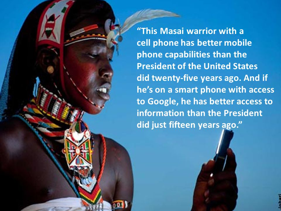 This Masai warrior with a cell phone has better mobile phone capabilities than the President of the United States did twenty-five years ago.