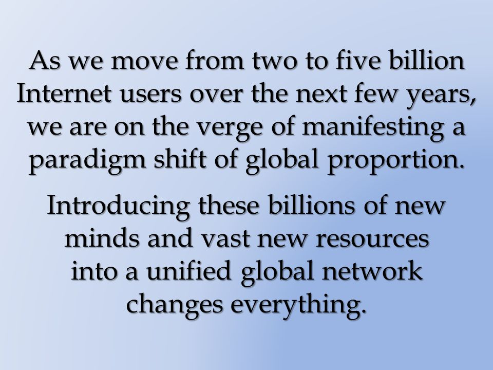 As we move from two to five billion Internet users over the next few years, we are on the verge of manifesting a paradigm shift of global proportion.