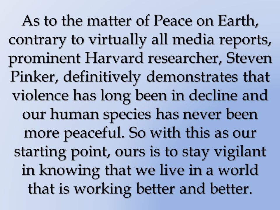As to the matter of Peace on Earth, contrary to virtually all media reports, prominent Harvard researcher, Steven Pinker, definitively demonstrates that violence has long been in decline and our human species has never been more peaceful.