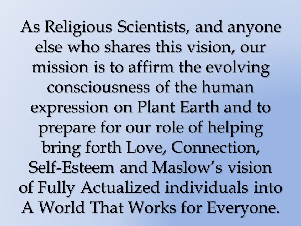 As Religious Scientists, and anyone else who shares this vision, our mission is to affirm the evolving consciousness of the human expression on Plant Earth and to prepare for our role of helping bring forth Love, Connection, Self-Esteem and Maslows vision of Fully Actualized individuals into A World That Works for Everyone.