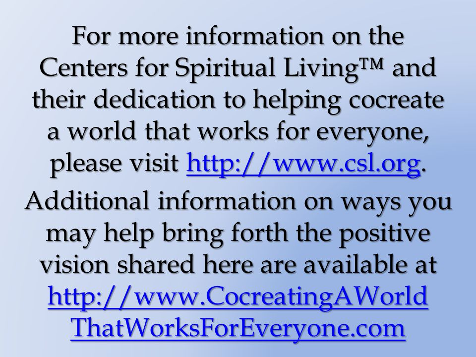 For more information on the Centers for Spiritual Living and their dedication to helping cocreate a world that works for everyone, please visit http://www.csl.org.