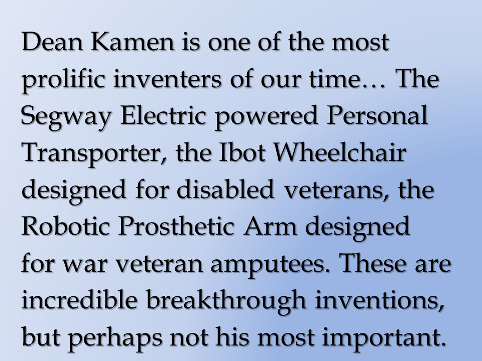 Dean Kamen is one of the most prolific inventers of our time… The Segway Electric powered Personal Transporter, the Ibot Wheelchair designed for disabled veterans, the Robotic Prosthetic Arm designed for war veteran amputees.