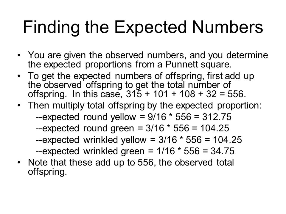 Finding the Expected Numbers You are given the observed numbers, and you determine the expected proportions from a Punnett square. To get the expected