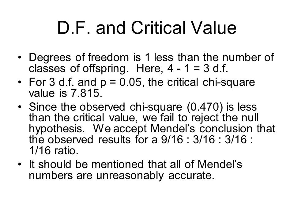 D.F. and Critical Value Degrees of freedom is 1 less than the number of classes of offspring. Here, 4 - 1 = 3 d.f. For 3 d.f. and p = 0.05, the critic