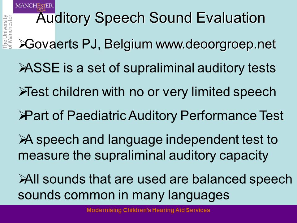 Modernising Childrens Hearing Aid Services Belgium www.deoorgroep.net Govaerts PJ, Belgium www.deoorgroep.net ASSE is a set of supraliminal auditory tests Test children with no or very limited speech Part of Paediatric Auditory Performance Test A speech and language independent test to measure the supraliminal auditory capacity All sounds that are used are balanced speech sounds common in many languages Auditory Speech Sound Evaluation