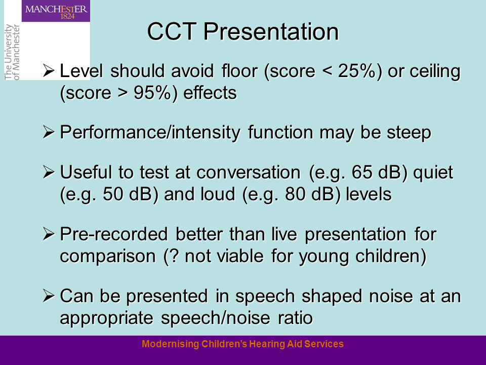 Modernising Childrens Hearing Aid Services CCT Presentation Level should avoid floor (score 95%) effects Level should avoid floor (score 95%) effects Performance/intensity function may be steep Performance/intensity function may be steep Useful to test at conversation (e.g.