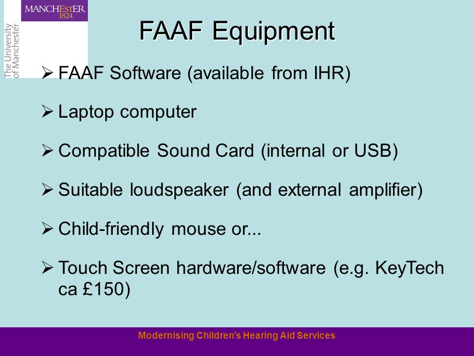 Modernising Childrens Hearing Aid Services FAAF Equipment FAAF Software (available from IHR) Laptop computer Compatible Sound Card (internal or USB) Suitable loudspeaker (and external amplifier) Child-friendly mouse or...
