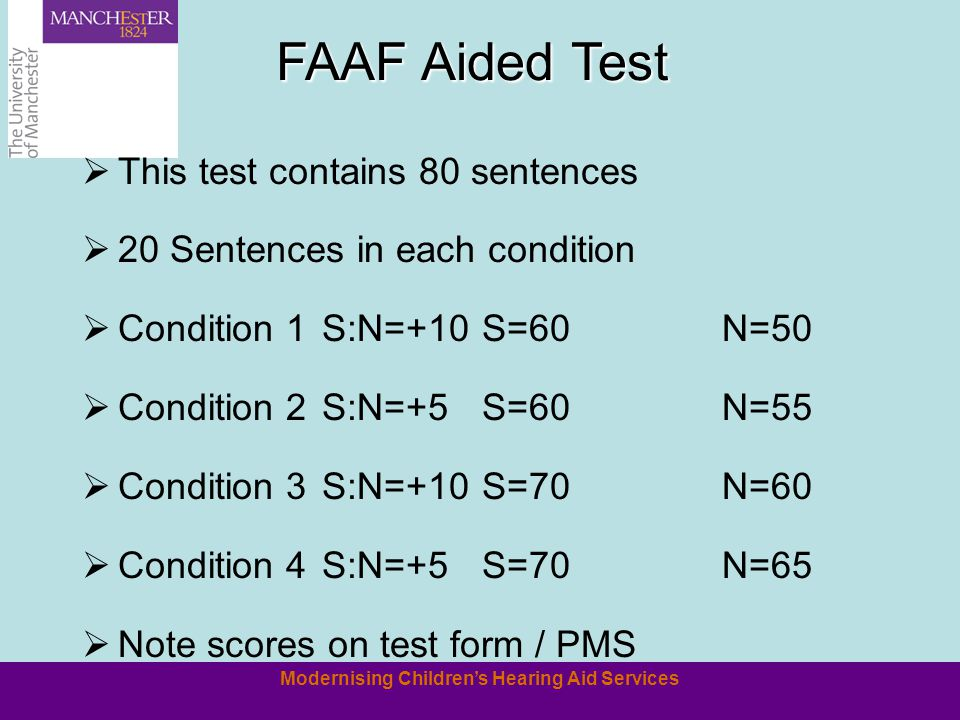 Modernising Childrens Hearing Aid Services FAAF Aided Test This test contains 80 sentences 20 Sentences in each condition Condition 1S:N=+10S=60N=50 Condition 2S:N=+5S=60N=55 Condition 3S:N=+10S=70N=60 Condition 4S:N=+5S=70N=65 Note scores on test form / PMS