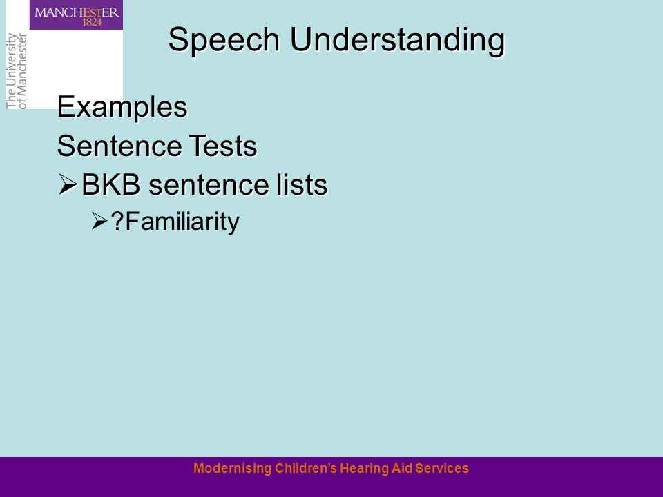 Modernising Childrens Hearing Aid Services Examples Sentence Tests BKB sentence lists BKB sentence lists ?Familiarity Speech Understanding