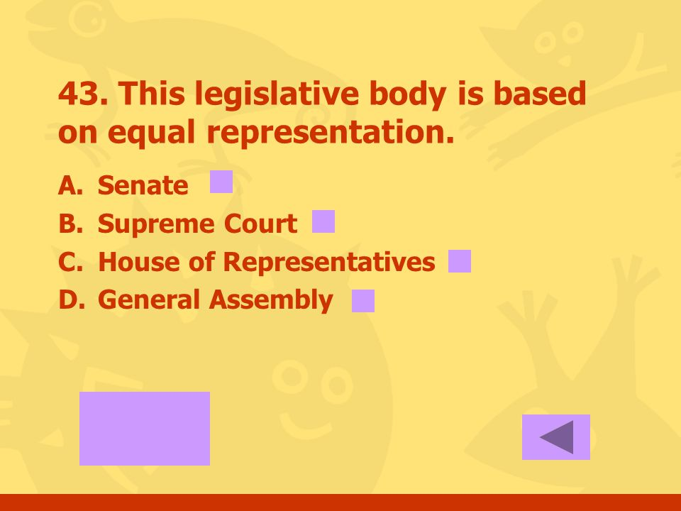 42. This legislative body is based on population? A.Senate B.Supreme Court C.House of Representatives D.General Assembly