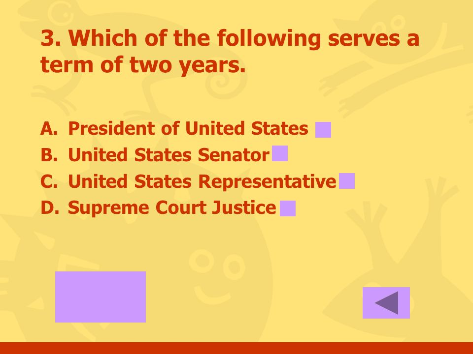 2. Which of the following serves a term of four years. A.President of United States B.United States Senator C.United States Representative D.Supreme C