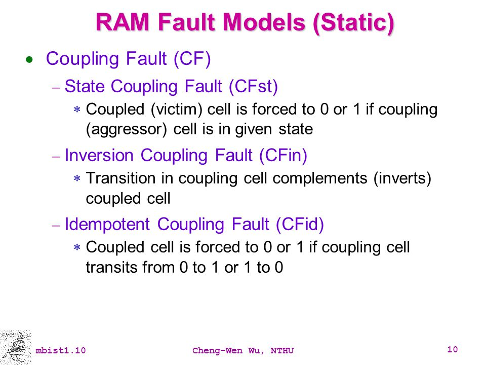 mbist1.10Cheng-Wen Wu, NTHU 10 RAM Fault Models (Static) Coupling Fault (CF) State Coupling Fault (CFst) Coupled (victim) cell is forced to 0 or 1 if