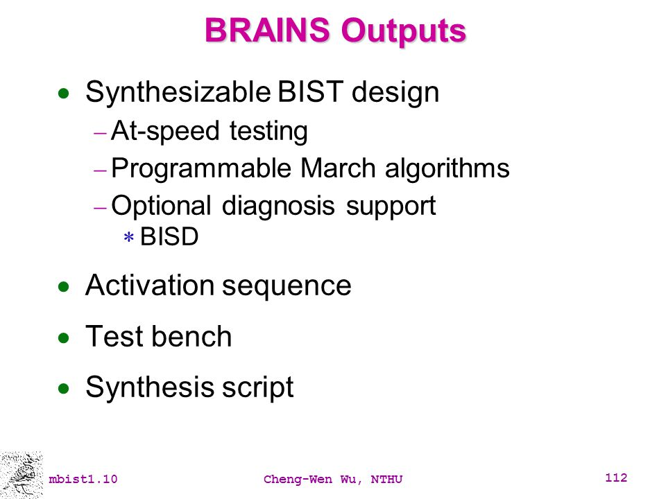 mbist1.10Cheng-Wen Wu, NTHU 112 BRAINS Outputs Synthesizable BIST design At-speed testing Programmable March algorithms Optional diagnosis support BIS
