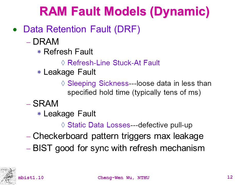 mbist1.10Cheng-Wen Wu, NTHU 12 RAM Fault Models (Dynamic) Data Retention Fault (DRF) DRAM Refresh Fault Refresh-Line Stuck-At Fault Leakage Fault Slee