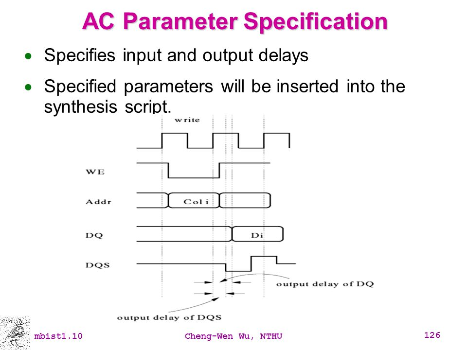 mbist1.10Cheng-Wen Wu, NTHU 126 AC Parameter Specification Specifies input and output delays Specified parameters will be inserted into the synthesis